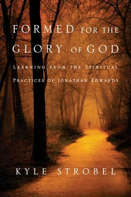 Formed for the Glory of God: Learning from the Spiritual Practices of Jonathan Edwards Kyle Strobel