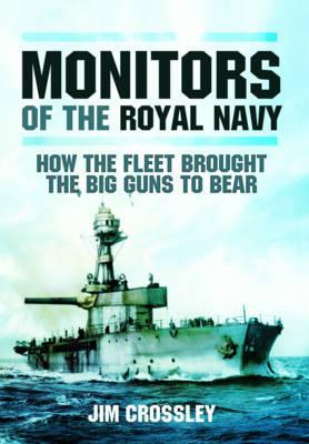 Monitors of the Royal Navy: How the Fleet Brought the Great Guns to Bear: The Story of the Monitors in Two World Wars Jim Crossley