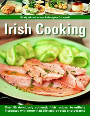 Irish Cooking: Over 70 Deliciously Authentic Irish Recipes, Beautifully Illustrated with More Than 275 Step-By-Step Photographs Biddy White Lennon