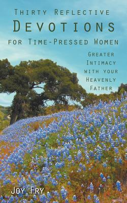 Thirty Reflective Devotions for Time-Pressed Women: Greater Intimacy with Your Heavenly Father  by  Joy Fry
