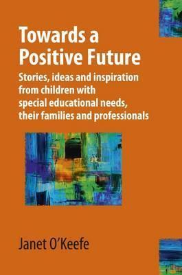 Towards a Positive Future: Stories, Ideas and Inspiration from Children with Special Educational Needs, Their Families and Professionals  by  Janet OKeefe