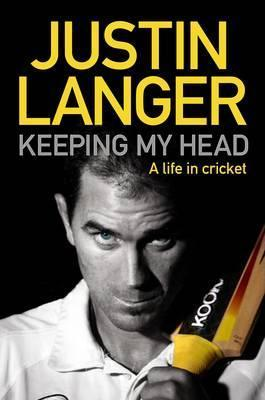 Keeping My Head: A Life in Cricket Justin Langer