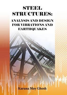 Steel Structures: Analysis and Design for Vibrations and Earthquakes  by  Karuna Moy Ghosh