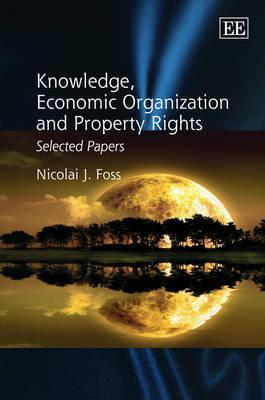 Knowledge, Economic Organization and Property Rights: Selected Papers  by  Nicolai J. Foss
