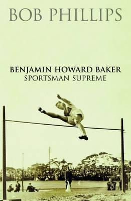 Benjamin Howard Baker: Sportsman Supreme. Bob Phillips Bob Phillips