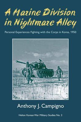 A Marine Division in Nightmare Alley: Personal Experiences Fighting with the Corps in Korea 1950 Anthony J. Campigno