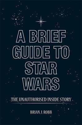 Star Wars: The Unauthorised Inside Story of George Lucass Epic. Brian J. Robb by Brian J. Robb