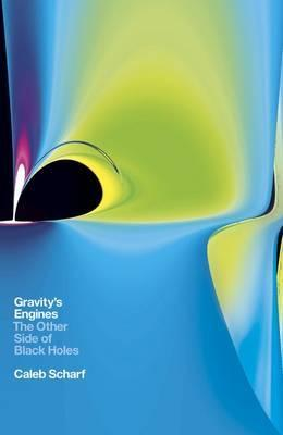 Gravitys Engines: The Other Side of Black Holes  by  Caleb Scharf