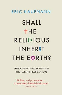 Shall the Religious Inherit the Earth?: Demography and Politics in the Twenty-First Century Eric P. Kaufmann