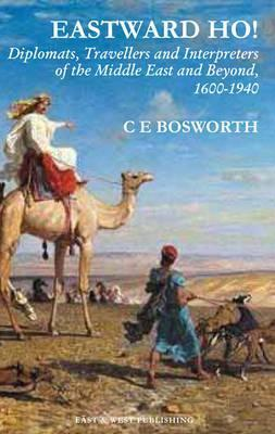 Eastward Ho!: Diplomats, Travellers and Interpreters of the Middle East and Beyond, 1600-1940  by  Clifford Edmund Bosworth