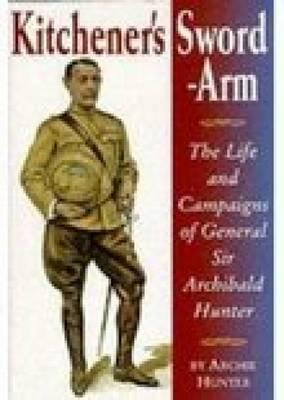 Kitcheners Sword-Arm: The Life and Campaigns of General Sir Archibald Hunter, G.C.B., G.C.V.O., D.S.O.  by  Archie Hunter