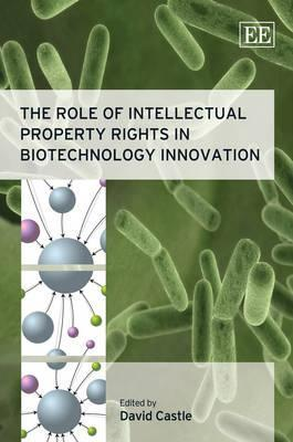 The Role of Intellectual Property Rights in Biotechnology Innovation  by  David Castle