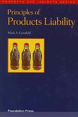 Geistfelds Principles of Products Liability (Concepts and Insights Series)  by  Mark A. Geistfeld