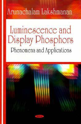 Luminescence and Display Phosphors: Phenomena and Applications  by  Arunachalam Lakshmanan