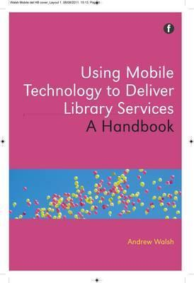 Using Mobile Technology to Deliver Library Services: A Handbook Andrew   Walsh