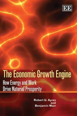 The Economic Growth Engine: How Energy and Work Drive Material Prosperity  by  Robert U. Ayres