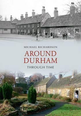 Around Durham Through Time.  by  Michael Richardson by Michael F. Richardson