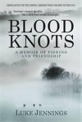 Blood Knots: Of Fathers, Friendship and Fishing  by  Luke Jennings