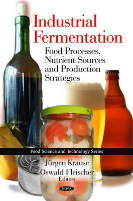 Industrial Fermentation: Food Processes, Nutrient Sources, and Production Strategies  by  Jürgen Krause