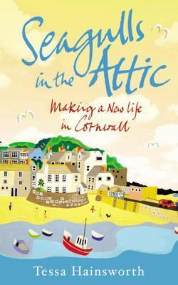 Seagulls in the Attic: Making a New Life in Cornwall Tessa Hainsworth