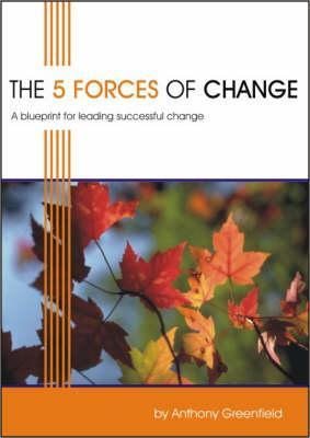 The 5 Forces Of Change: A Blueprint For Leading Successful Change Anthony Greenfield