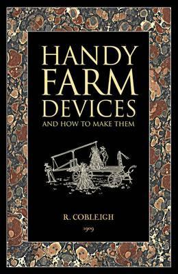 Handy Farm Devices: And How to Make Them Rolfe Cobleigh
