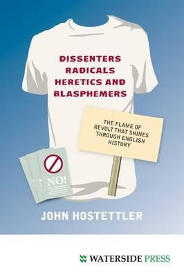 Dissenters, Radicals, Heretics and Blasphemers: The Flame of Revolt That Shines Through English History John Hostettler