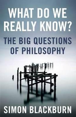 What do we really know? The Big Questions of Philosophy Simon Blackburn