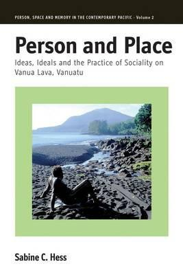 Person And Place: Ideas, Ideals And The Practice Of Sociality On Vanua Lava, Vanuatu  by  Sabine C. Hess