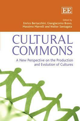 Cultural Commons: A New Perspective on the Production and Evolution of Cultures. Edited Enrico Eraldo Bertacchini ... [Et Al.] by Enrico Eraldo Bertacchini