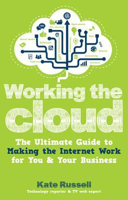 Working the Cloud: The Ultimate Guide to Making the Internet Work for You and Your Business  by  Kate Russell