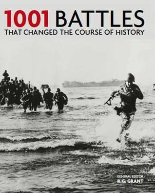1001 Battles That Changed The Course Of History. General Editor, R.G. Grant  by  R.G. Grant