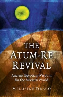 The Atum-Re Revival: Ancient Egyptian Wisdom for the Modern World Melusine Draco