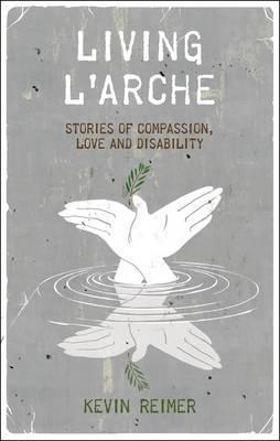 Living LArche: Stories of Compassion, Love and Disability  by  Kevin Scott Reimer