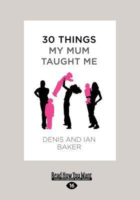 30 Things My Mum Taught Me  by  Denis Baker