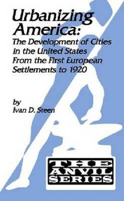 Urbanizing America: The Development of Cities in the United States from the First European Settlements to 1920  by  Ivan D. Steen