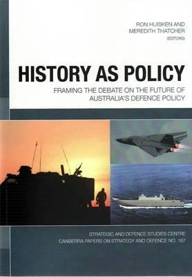 History as Policy: Framing the debate on the future of Australia's defence policy (Canberra Papers on Strategy and Defence,#  167).  by  Ron Huisken