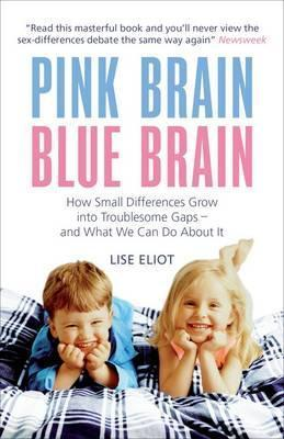 Pink Brain, Blue Brain: How Small Differences Grow Into Troublesome Gaps   And What We Can Do About It  by  Lise Eliot