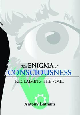The Enigma of Consciousness: Reclaiming the Soul  by  Antony Latham