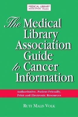The Medical Library Association Guide to Cancer Information: Authoritative, Patient-Friendly, Print and Electronic Sources  by  Ruti Malis Volk