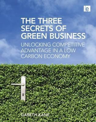 Three Secrets of Green Business: Unlocking Competitive Advantage in a Low Carbon Economy  by  Gareth Kane
