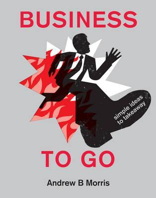 Business to Go: Simple Ideas to Takeaway. Andrew B. Morris by Andrew B. Morris