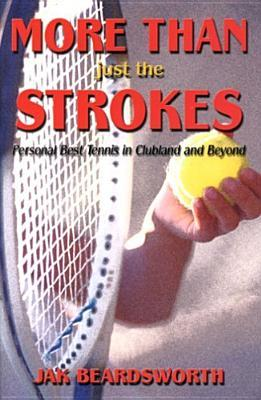More Than Just The Strokes: Personal Best Tennis in Clubland and Beyond  by  Jak Beardsworth