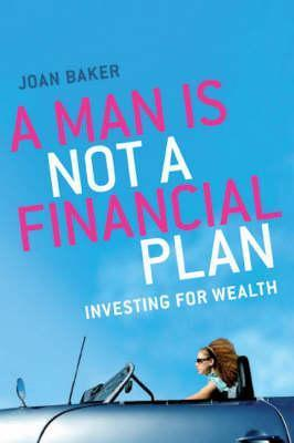 A Man Is Not A Financial Plan: Investing For Wealth And Independence Joan Baker