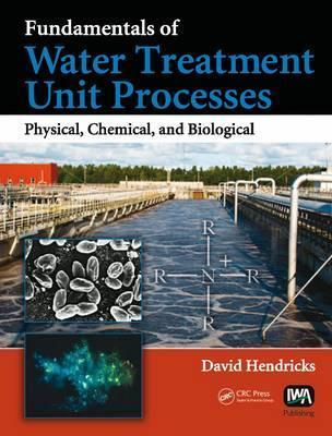 Fundamentals of Water Treatment Unit Processes: Physical, Chemical, and Biological David W. Hendricks