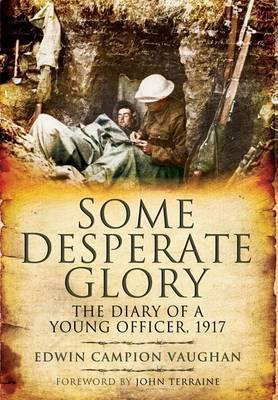 Some Desperate Glory: The Diary of a Young Officer, 1917 Edwin Campion Vaughan