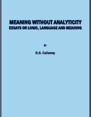 Meaning Without Analyticity: Essays On Logic, Language And Meaning  by  H.G. Callaway