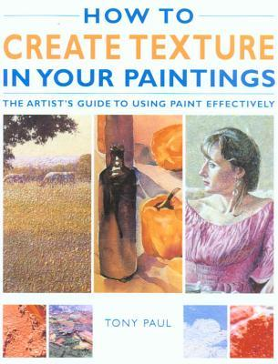 How to Create Texture in Your Paintings: The Artists Guide to Using Paint Effectively Tony Paul