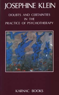 Doubts & Certainties in the Practice of Psychotherapy  by  Josephine Klein