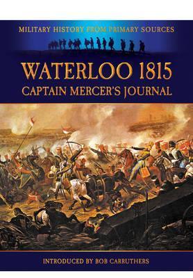 Waterloo 1815: Captain Mercers Journal Cavalie Mercer